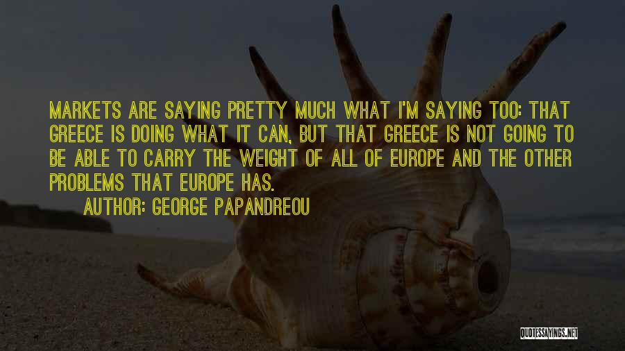 Not Saying Too Much Quotes By George Papandreou
