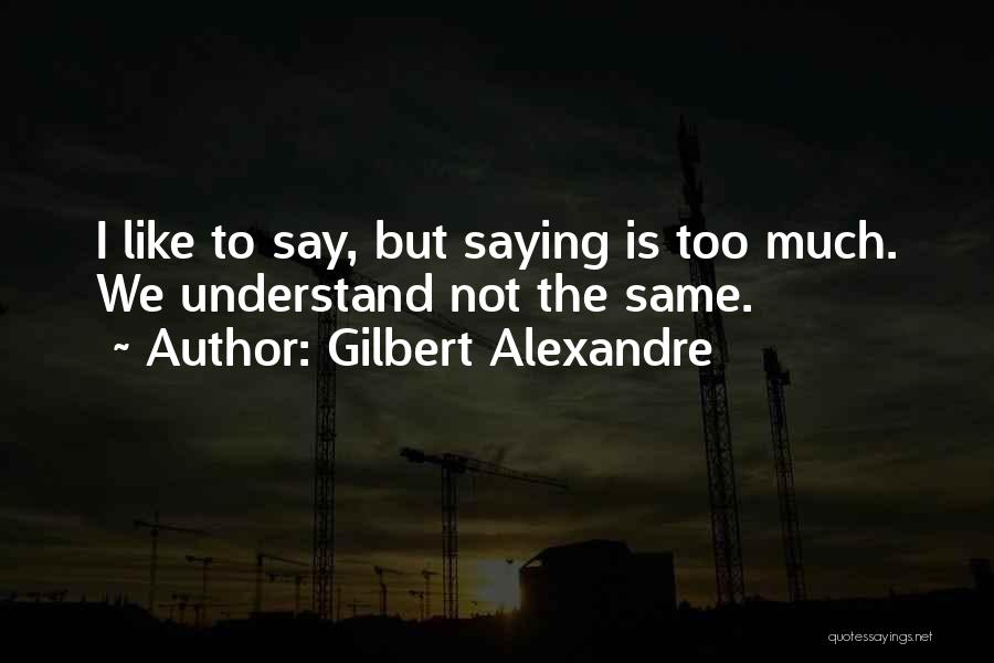 Not Saying Too Much Quotes By Gilbert Alexandre