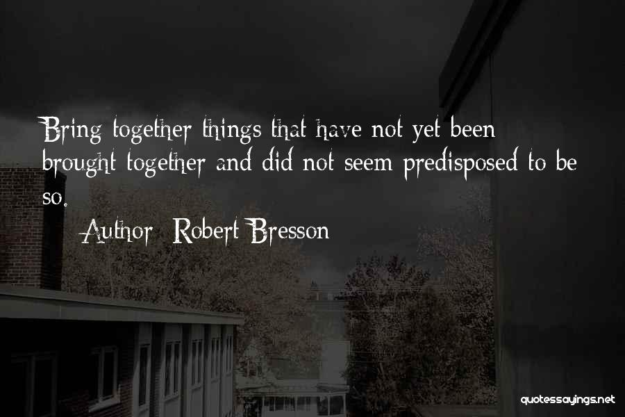 Not Together Yet Quotes By Robert Bresson
