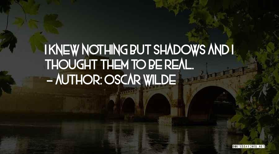 Nothing But Shadows Quotes By Oscar Wilde