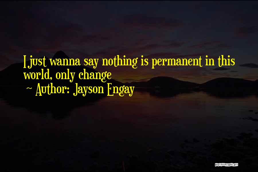 Nothing Permanent In This World Quotes By Jayson Engay