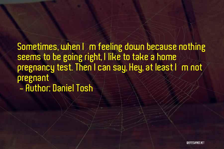 Nothing Seems Going Right Quotes By Daniel Tosh