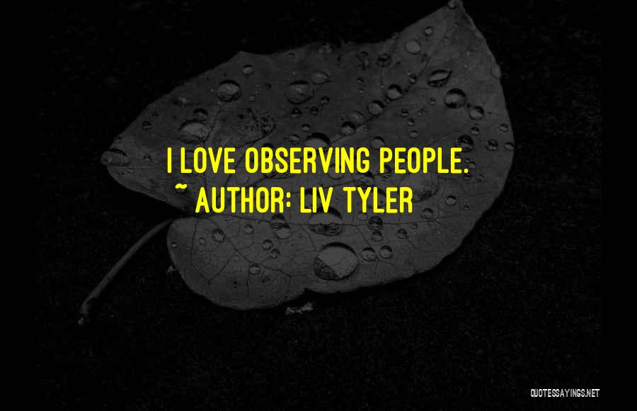 Observing Love Quotes By Liv Tyler