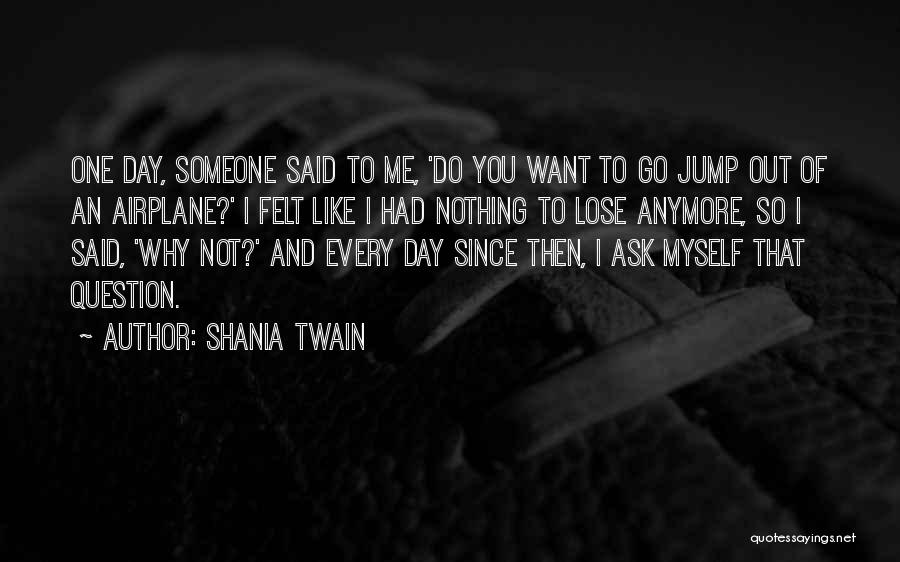 One Day You'll Lose Me Quotes By Shania Twain
