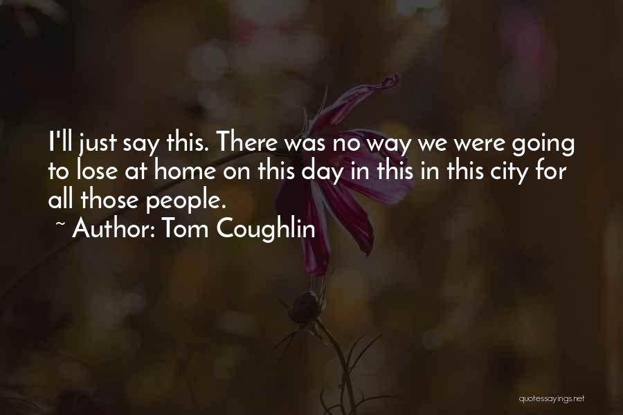 One Day You'll Lose Me Quotes By Tom Coughlin
