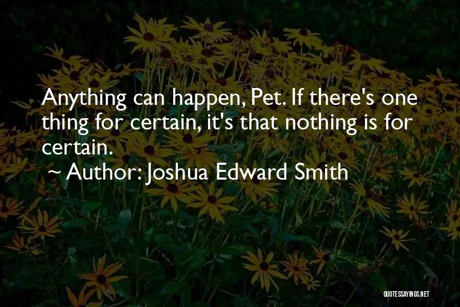One Thing Is Certain Quotes By Joshua Edward Smith
