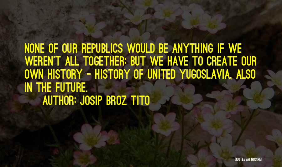 Our Future Together Quotes By Josip Broz Tito