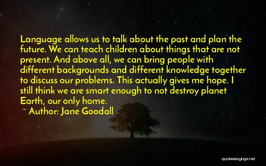 Our Planet Earth Quotes By Jane Goodall
