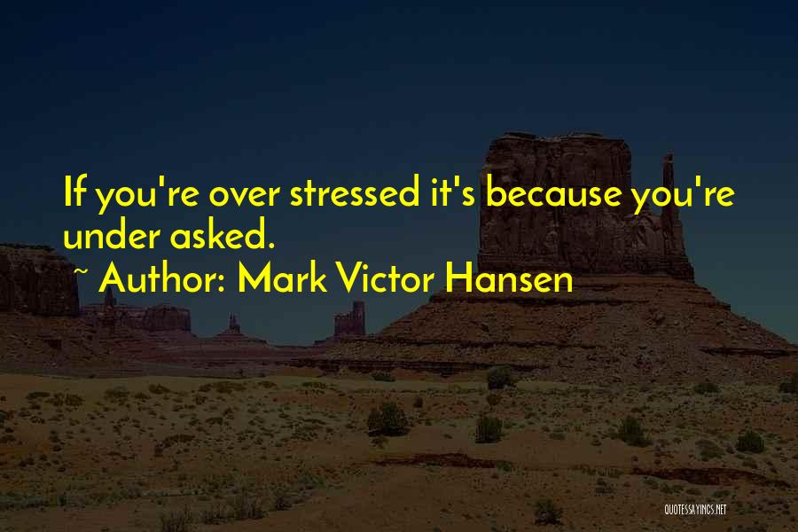Over Stressed Quotes By Mark Victor Hansen