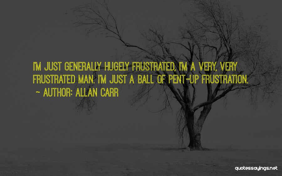 Pent Up Frustration Quotes By Allan Carr