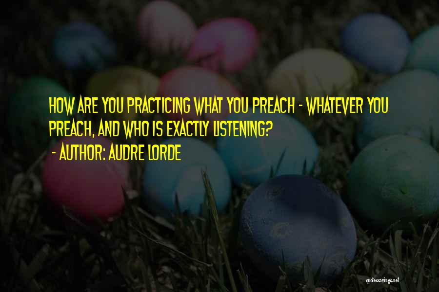 Practicing What We Preach Quotes By Audre Lorde