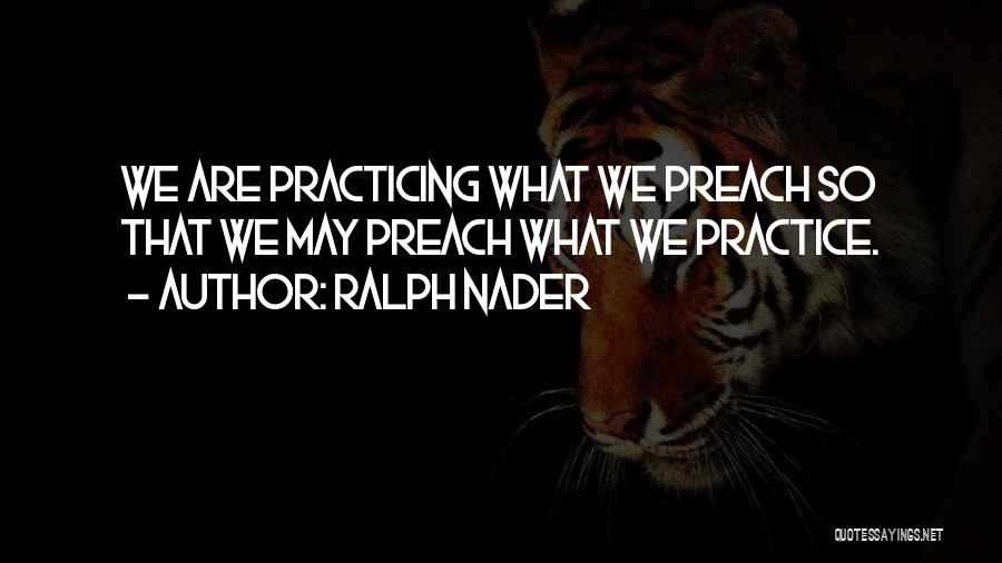 Practicing What We Preach Quotes By Ralph Nader