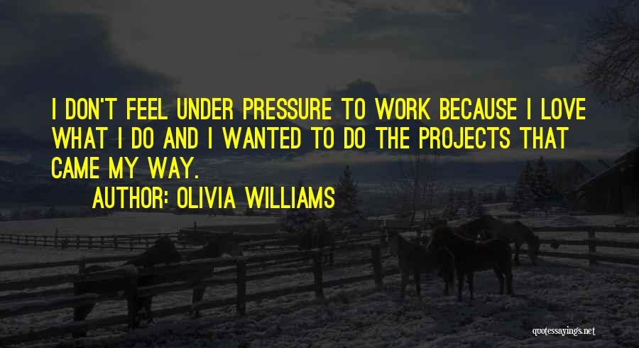 Pressure From Work Quotes By Olivia Williams