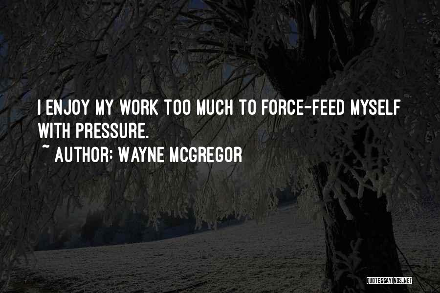 Pressure From Work Quotes By Wayne McGregor