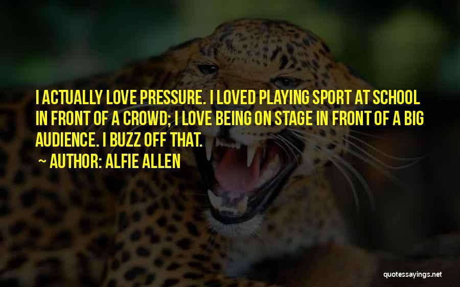 Pressure In Sports Quotes By Alfie Allen
