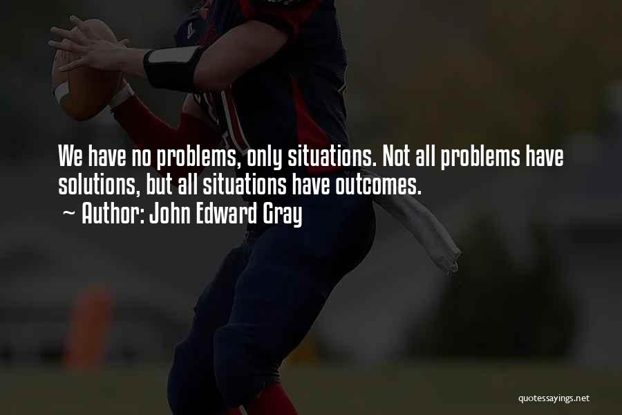 Problems Have Solutions Quotes By John Edward Gray