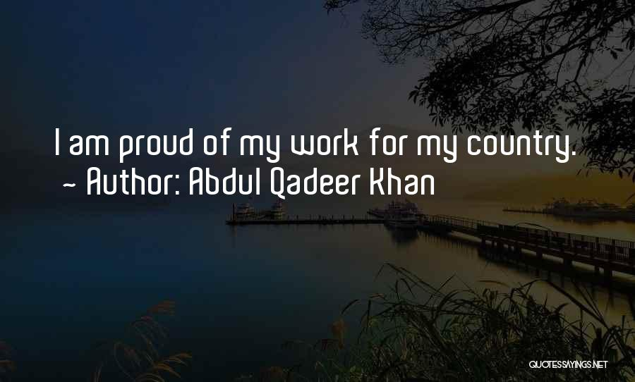 Proud Of My Work Quotes By Abdul Qadeer Khan