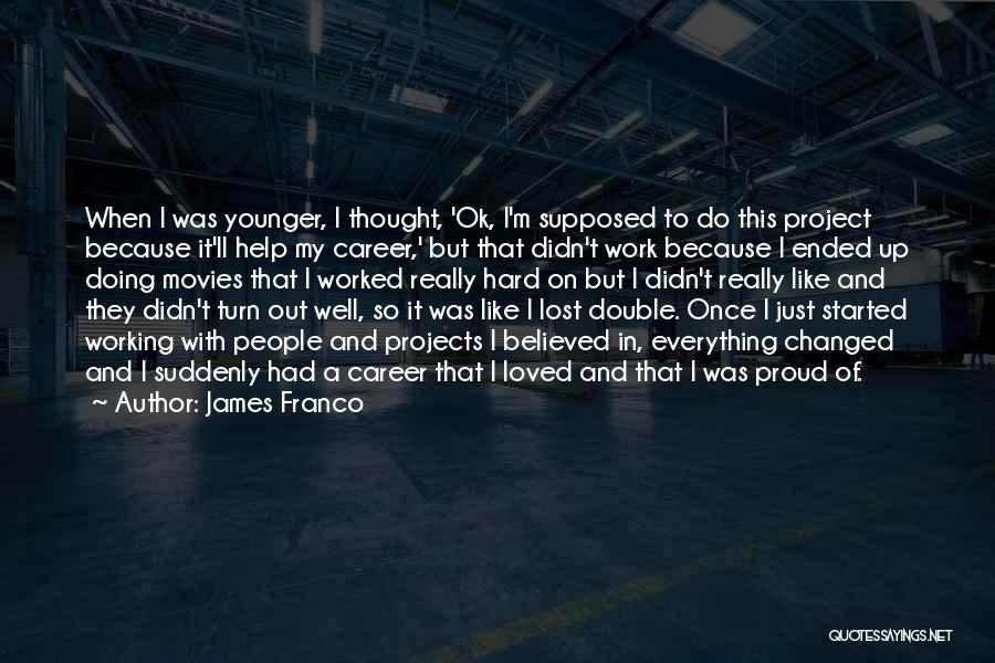 Proud Of My Work Quotes By James Franco