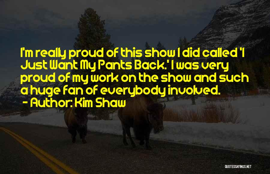 Proud Of My Work Quotes By Kim Shaw