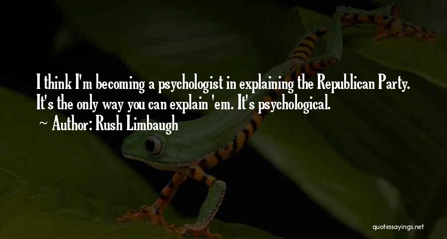 Psychologist Quotes By Rush Limbaugh