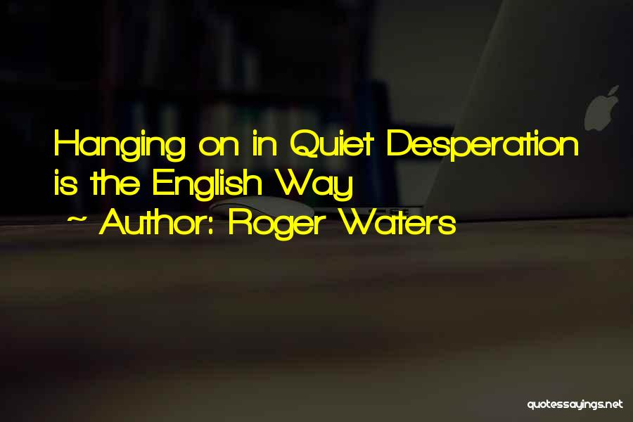 Quiet Desperation Quotes By Roger Waters