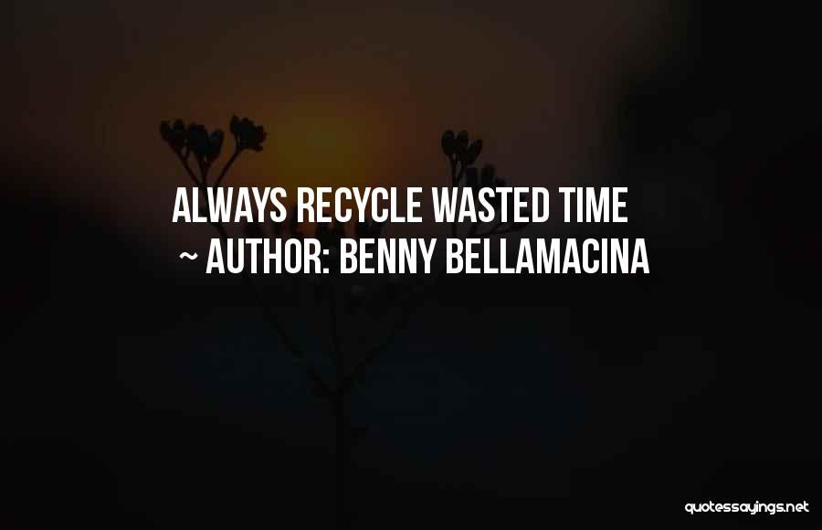 Recycle Life Quotes By Benny Bellamacina