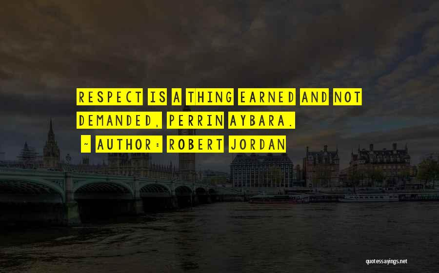 Respect Is Earned Not Demanded Quotes By Robert Jordan