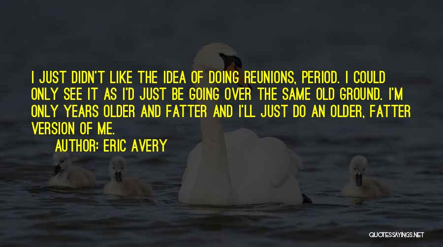 Reunions Quotes By Eric Avery