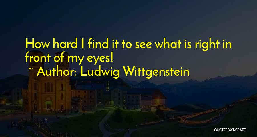 Right In Front Of My Eyes Quotes By Ludwig Wittgenstein