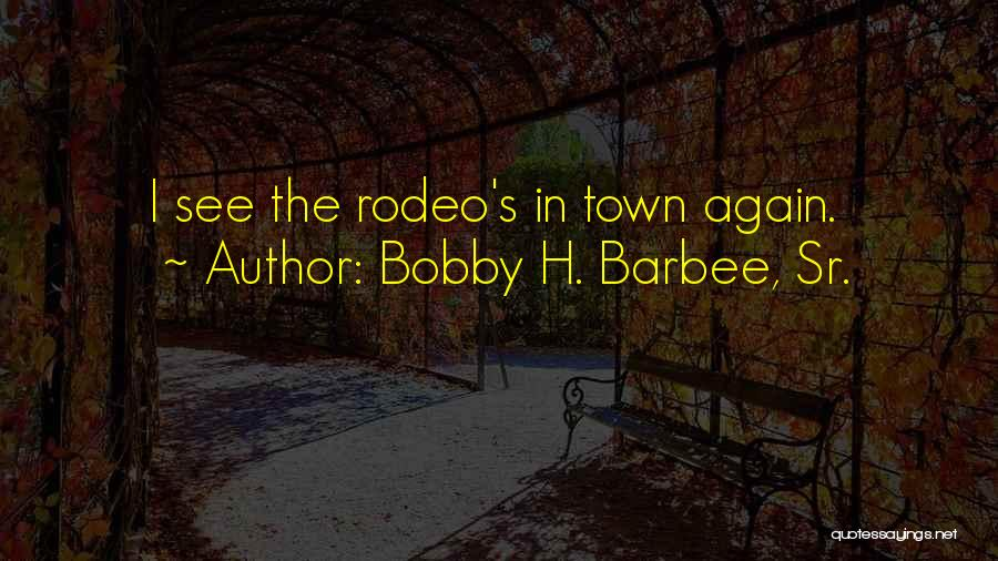Rodeo Quotes By Bobby H. Barbee, Sr.