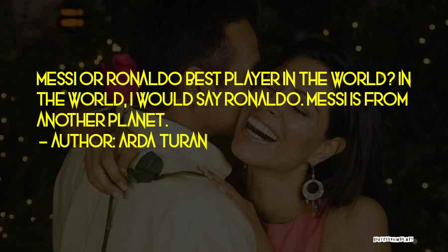 Ronaldo And Messi Quotes By Arda Turan