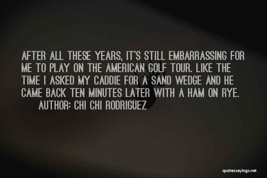 Rye Quotes By Chi Chi Rodriguez