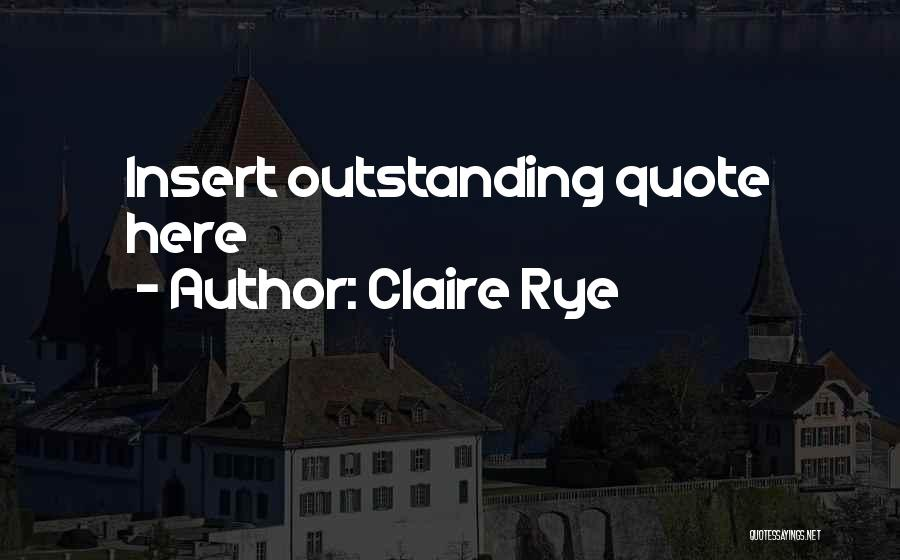 Rye Quotes By Claire Rye