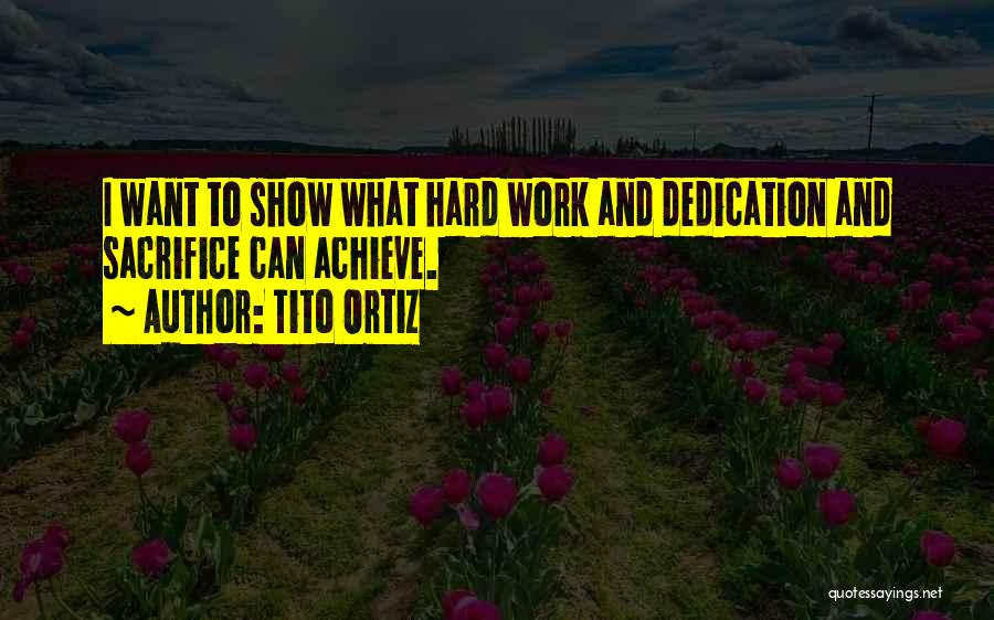 Sacrifice And Hard Work Quotes By Tito Ortiz