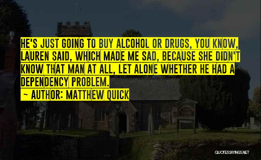 Sad Drugs And Alcohol Quotes By Matthew Quick