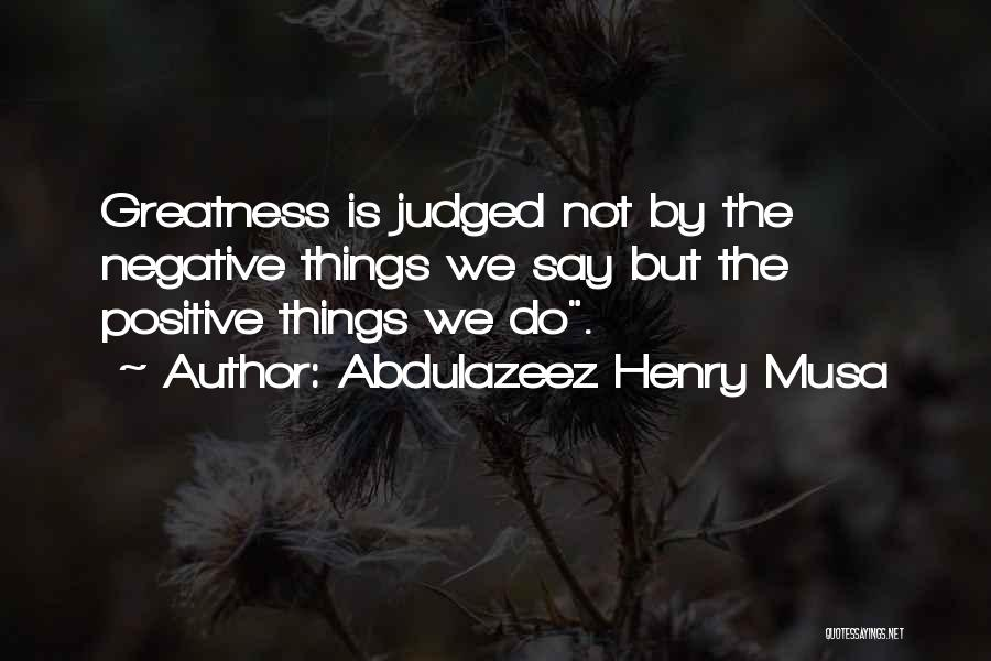 Say Positive Things Quotes By Abdulazeez Henry Musa