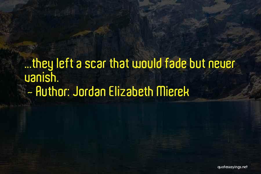 Scars Never Fade Quotes By Jordan Elizabeth Mierek