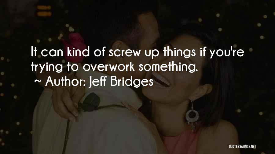 Screw Things Up Quotes By Jeff Bridges