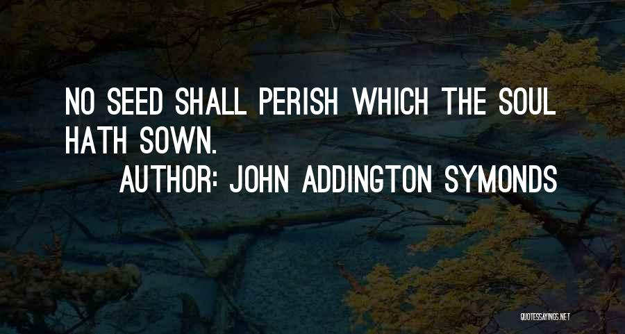 Seed Sown Quotes By John Addington Symonds