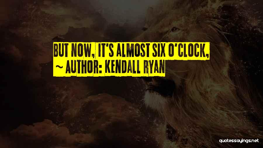 Six O'clock Quotes By Kendall Ryan