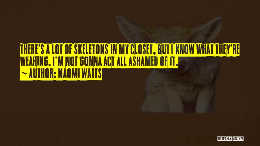 Skeletons In Your Closet Quotes By Naomi Watts