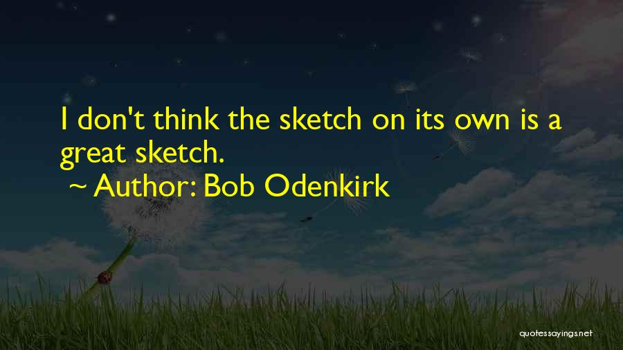 Sketch Yourself Quotes By Bob Odenkirk