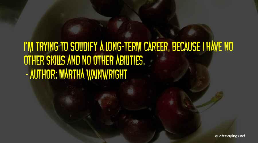 Skills And Abilities Quotes By Martha Wainwright