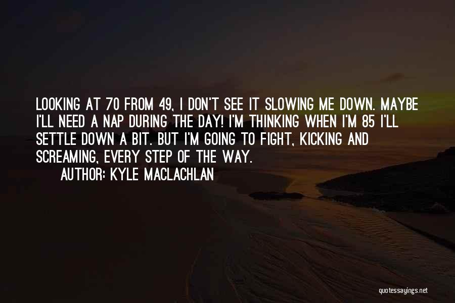 Slowing It Down Quotes By Kyle MacLachlan
