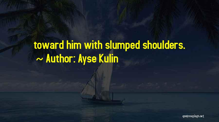 Slumped Quotes By Ayse Kulin