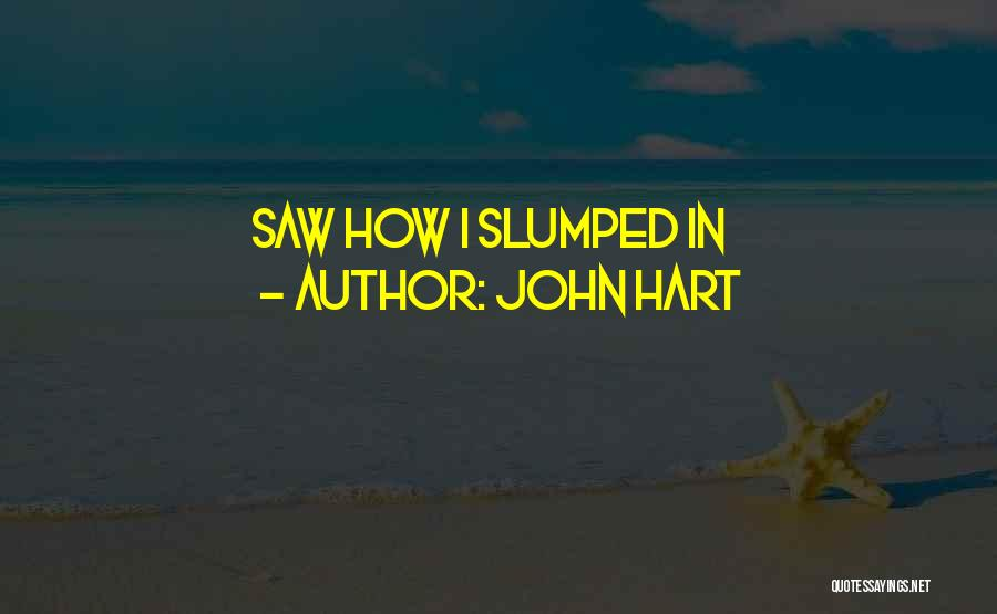Slumped Quotes By John Hart