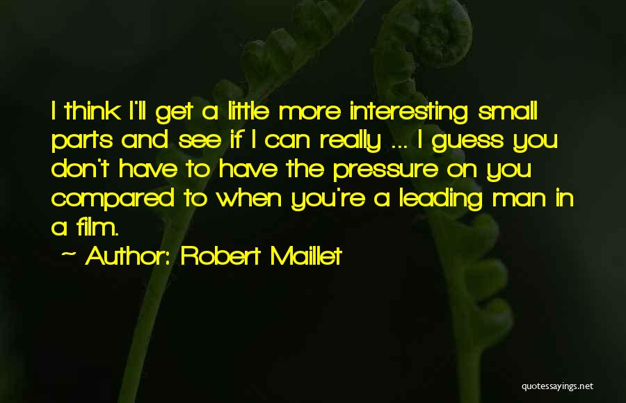 Small Parts Quotes By Robert Maillet