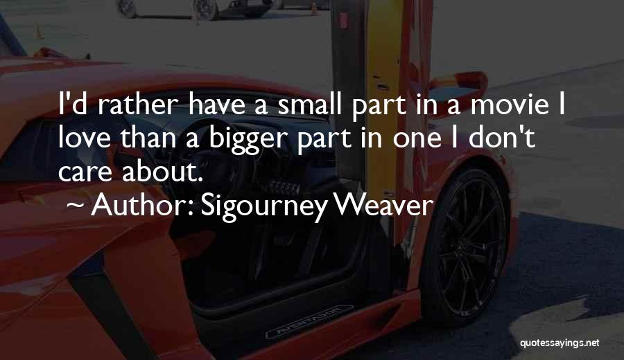 Small Parts Quotes By Sigourney Weaver