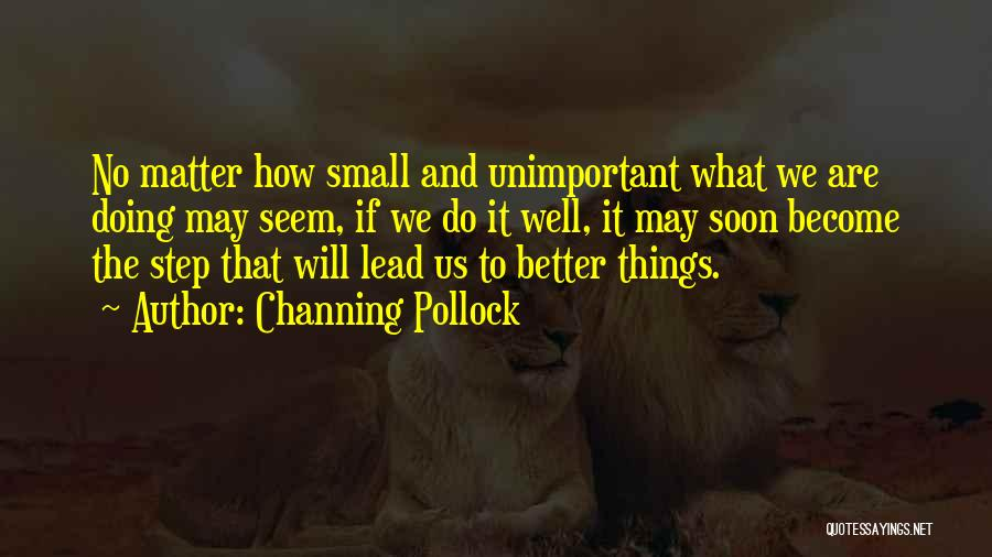 Small Things Are Better Quotes By Channing Pollock