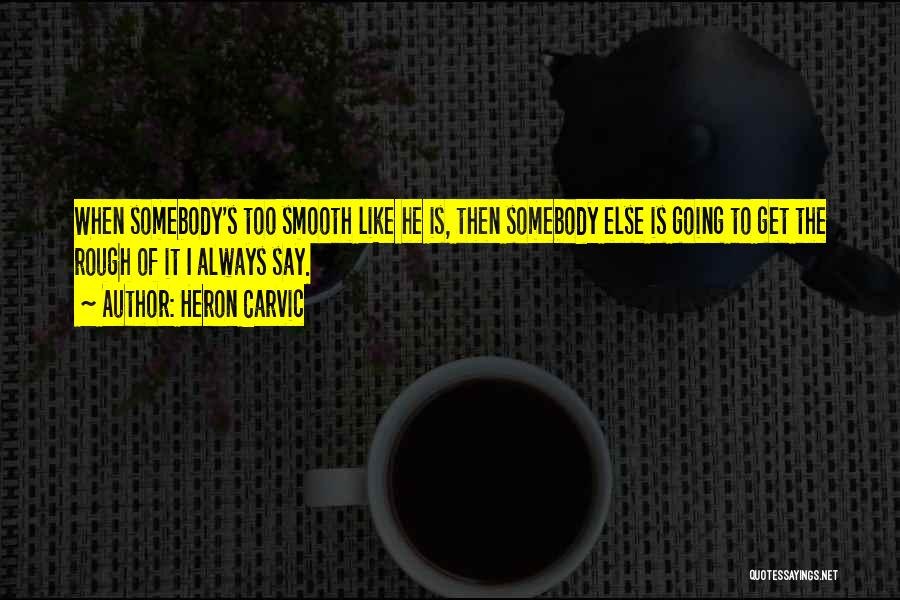 Someone Always Having Something To Say Quotes By Heron Carvic
